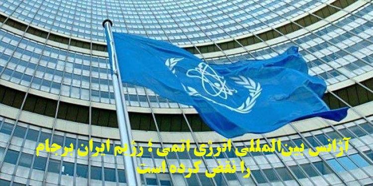 آژانس بینالمللی انرژی اتمی ؛ رژیم ایران برجام را نقض کرده است